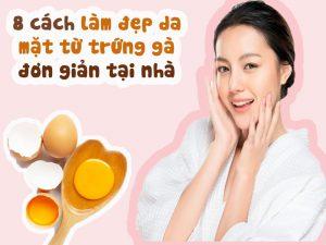 8 cách lầm đẹp da mặt từ trứng gà tại nhà